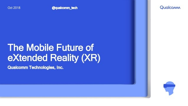 The Mobile Future of eXtended Reality (XR) Qualcomm Technologies, Inc. @qualcomm_techOct 2018