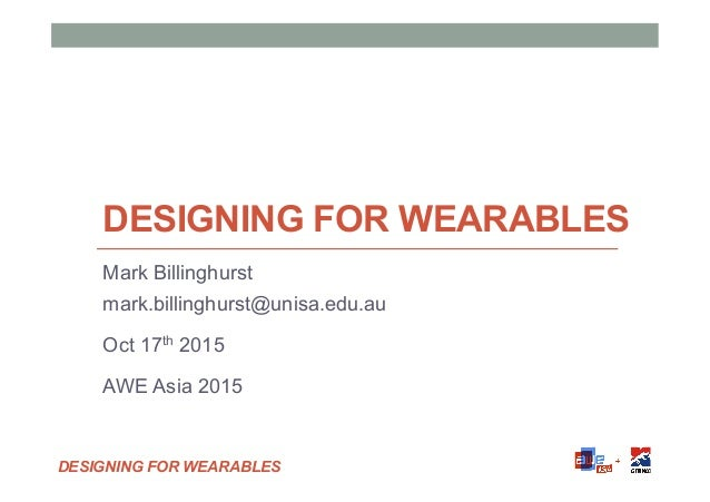 DESIGNING FOR WEARABLES DESIGNING FOR WEARABLES Mark Billinghurst mark.billinghurst@unisa.edu.au Oct 17th 2015 AWE Asia 20...