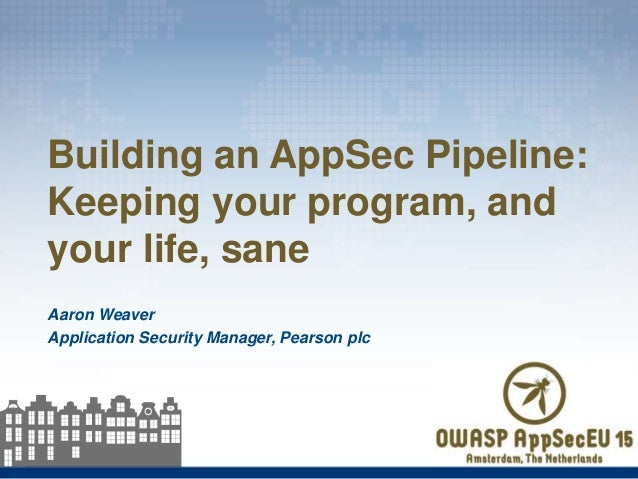 Aaron Weaver Application Security Manager, Pearson plc Building an AppSec Pipeline: Keeping your program, and your life, s...