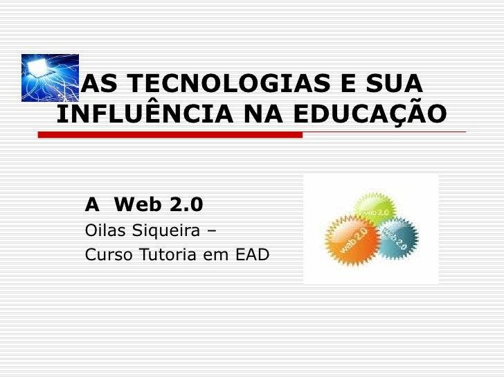 AS TECNOLOGIAS E SUA INFLUÊNCIA NA EDUCAÇÃO A  Web 2.0 Oilas Siqueira –  Curso Tutoria em EAD