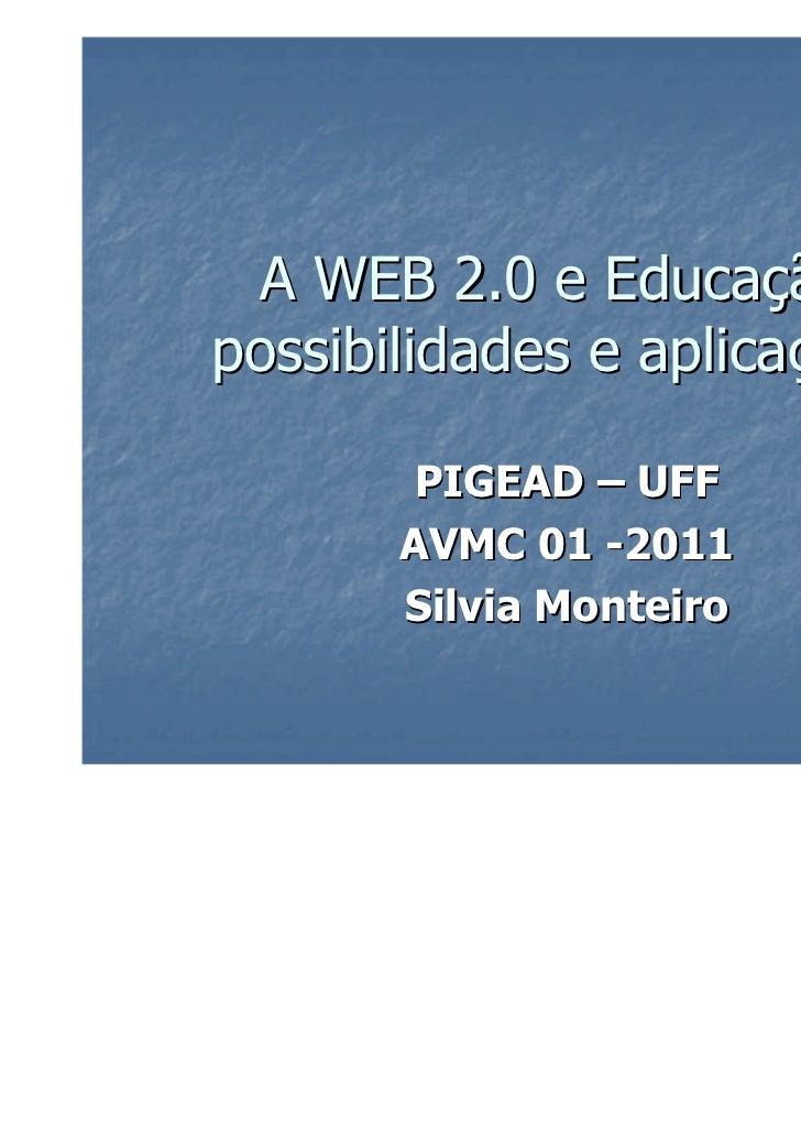 A WEB 2.0 e Educação:possibilidades e aplicações.        PIGEAD – UFF       AVMC 01 -2011       Silvia Monteiro