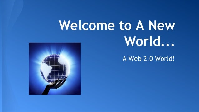 Welcome to A New World... A Web 2.0 World!