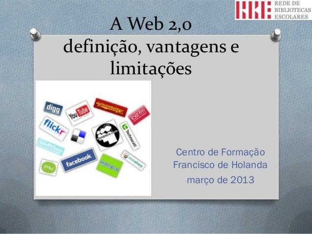 A Web 2,0definição, vantagens e      limitações              Centro de Formação             Francisco de Holanda          ...