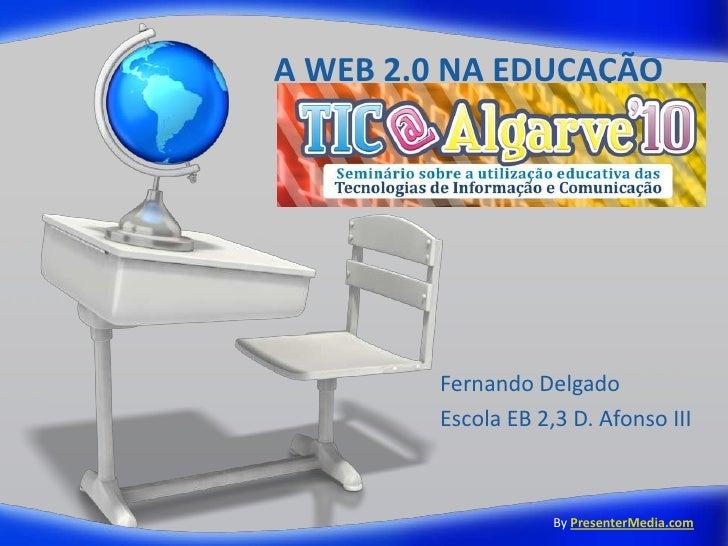 A WEB 2.0 NA EDUCAÇÃO<br />Fernando Delgado<br />Escola EB 2,3 D. Afonso III<br />ByPresenterMedia.com<br />
