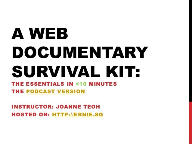 A WEBDOCUMENTARYSURVIVAL KIT:THE ESSENTIALS IN <10 MINUTESTHE PODCAST VERSIONINSTRUCTOR: JOANNE TEOHHOSTED ON: HTTP://ERNI...