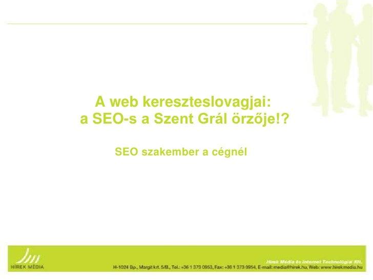 A web kereszteslovagjai: a SEO-s a Szent Grál örzője!? <br />SEO szakember a cégnél<br />