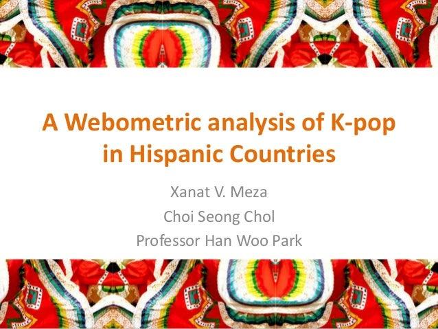 A Webometric analysis of K-pop in Hispanic Countries Xanat V. Meza Choi Seong Chol Professor Han Woo Park