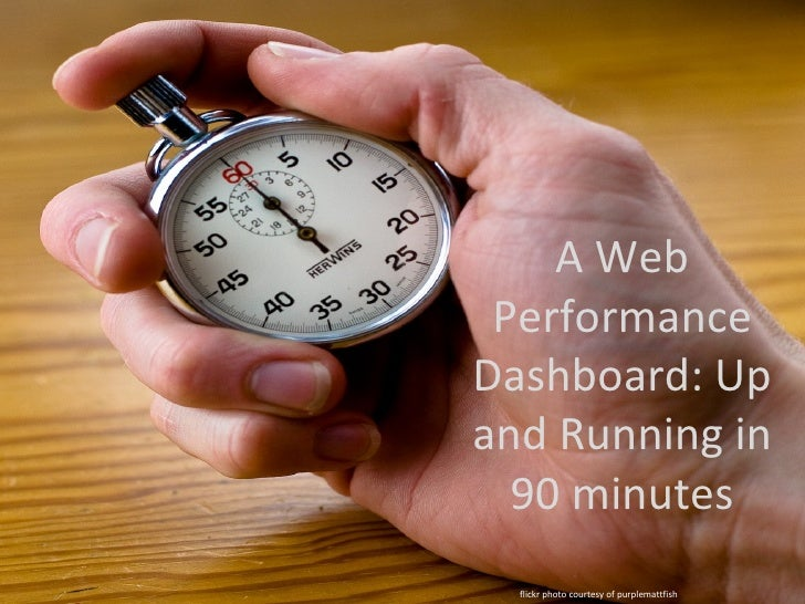 A Web PerformanceDashboard: Upand Running in  90 minutes  flickr photo courtesy of purplemattfish