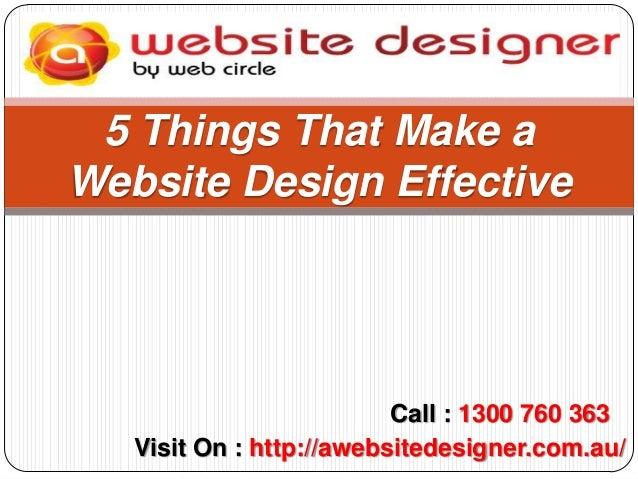 5 Things That Make a Website Design Effective  Call : 1300 760 363 Visit On : http://awebsitedesigner.com.au/