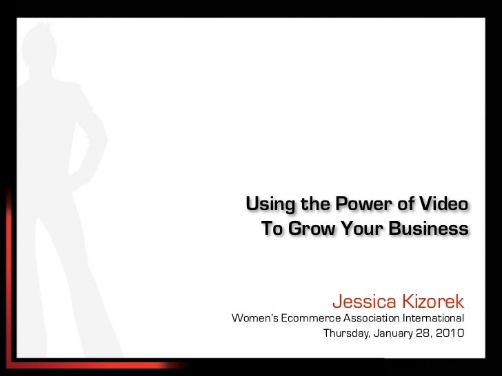 Using the Power of Video   To Grow Your Business                  Jessica KizorekWomen's Ecommerce Association Internation...