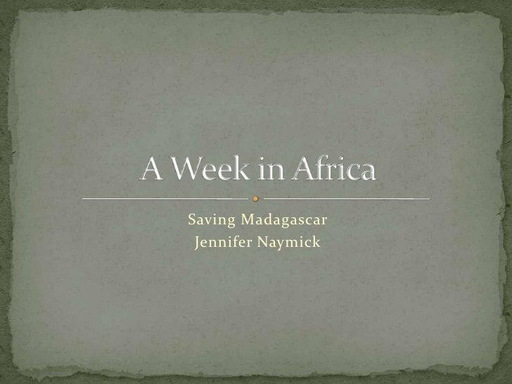Saving Madagascar<br />Jennifer Naymick<br />A Week in Africa<br />