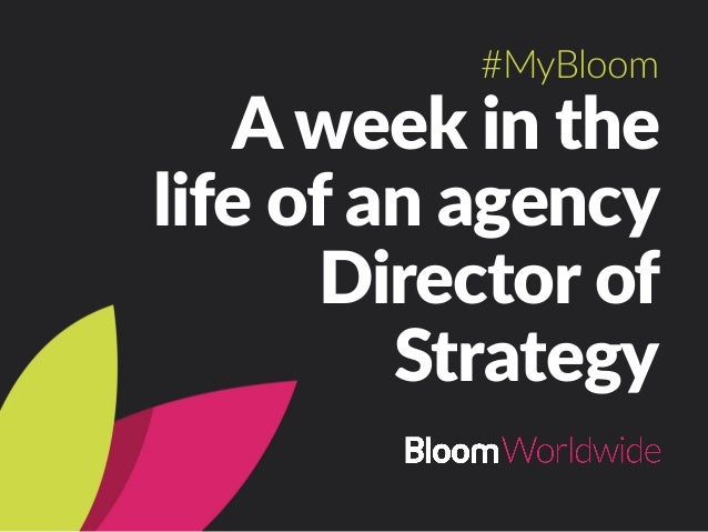 A week in the  life of an agency  Director of  Strategy #MyBloom