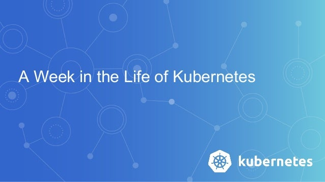 A Week in the Life of Kubernetes