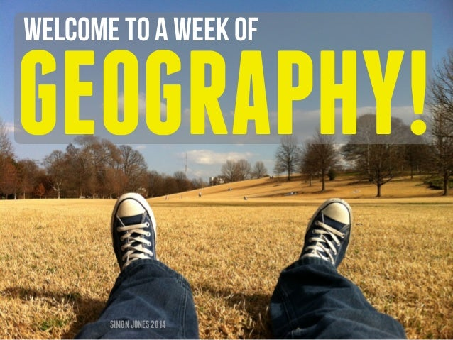 Welcome to a week of  GEOGRAPHY!  SIMON JONES 2014