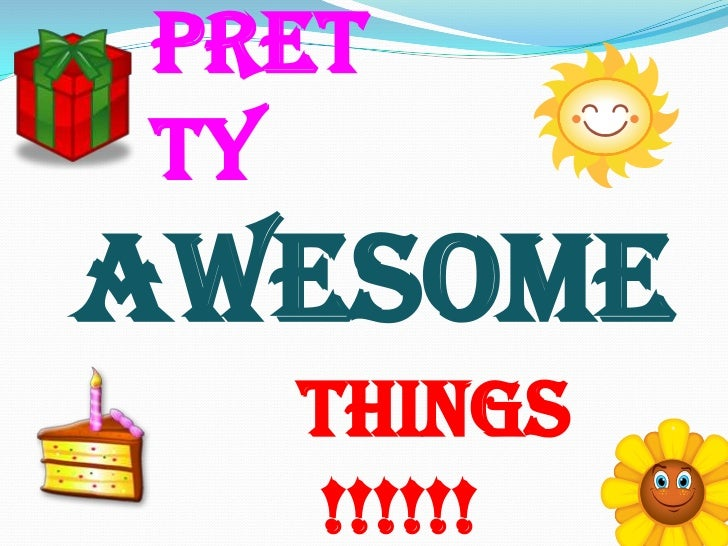 Pretty<br />AWESOME<br />Things !!!!!! <br />