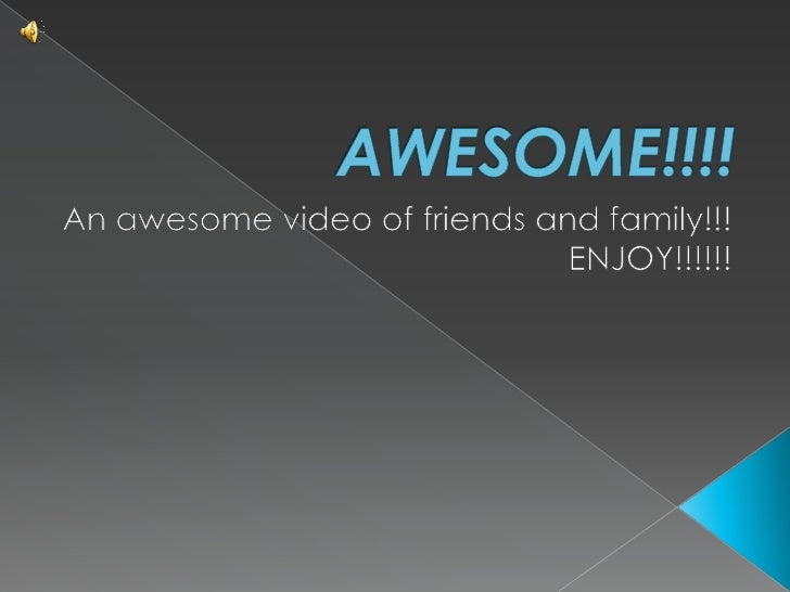 AWESOME!!!!<br />An awesome video of friends and family!!! ENJOY!!!!!!<br />