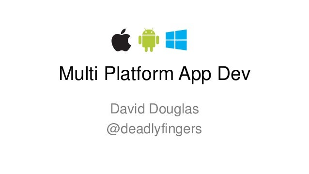 Multi Platform App Dev  David Douglas  @deadlyfingers