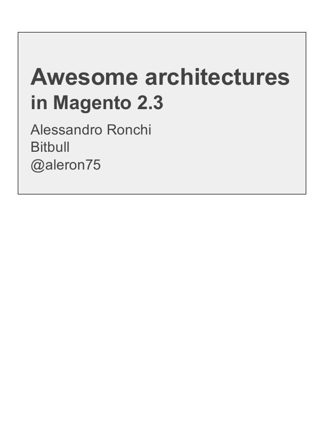 Alessandro Ronchi Bitbull @aleron75 Awesome architectures in Magento 2.3