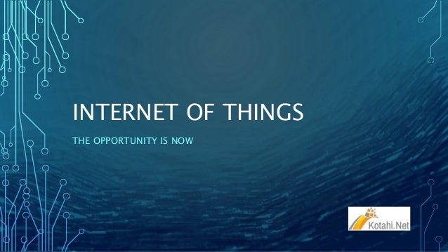 INTERNET OF THINGS THE OPPORTUNITY IS NOW