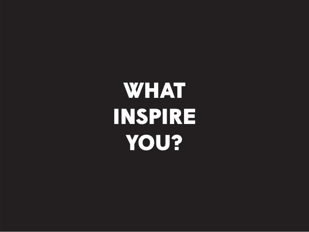 WHAT INSPIRE YOU?