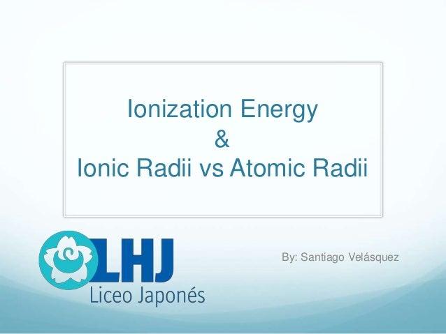 Ionization Energy & Ionic Radii vs Atomic Radii By: Santiago Velásquez