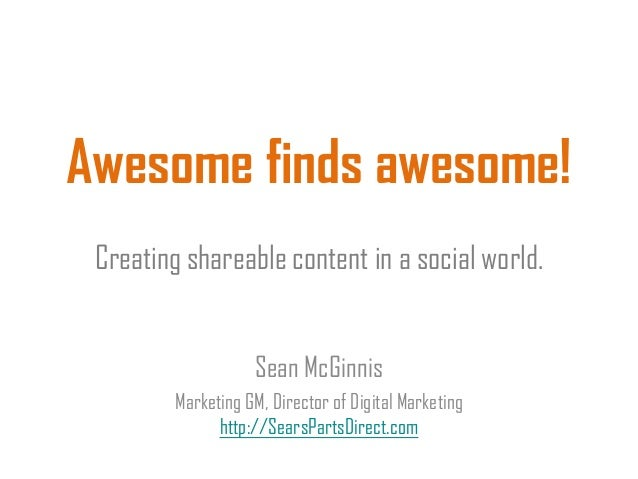 Awesome finds awesome!Creating shareable content in a social world.Sean McGinnisMarketing GM, Director of Digital Marketin...