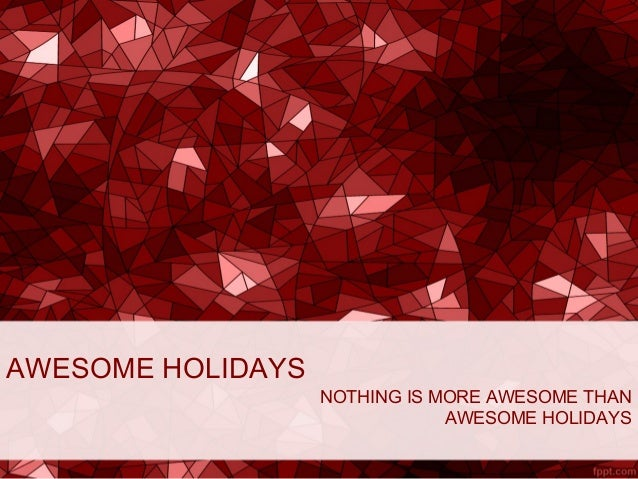 AWESOME HOLIDAYS NOTHING IS MORE AWESOME THAN AWESOME HOLIDAYS