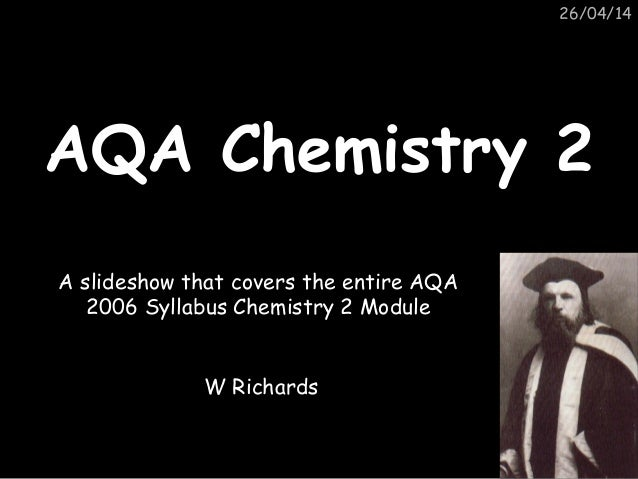 26/04/14 AQA Chemistry 2AQA Chemistry 2 A slideshow that covers the entire AQA 2006 Syllabus Chemistry 2 Module W Richards