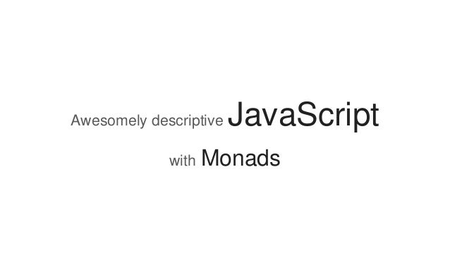 Awesomely descriptive JavaScript with Monads