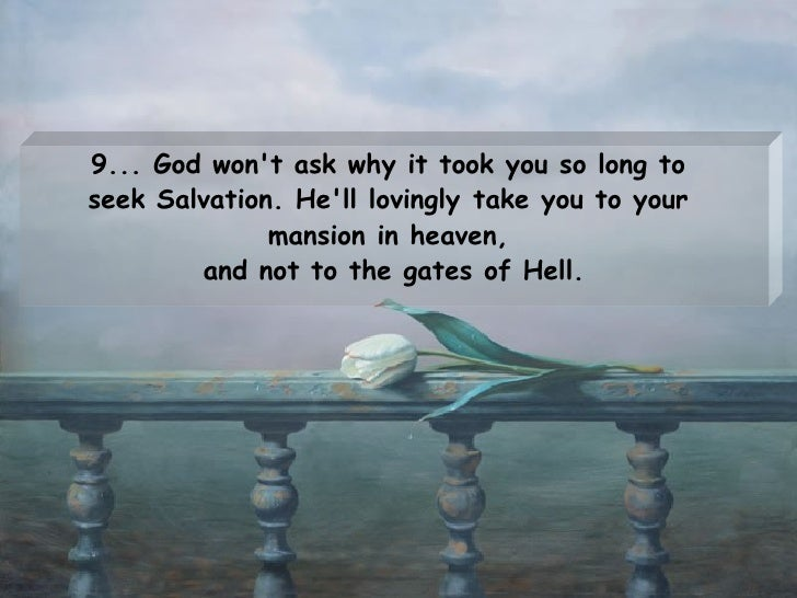 9... God won't ask why it took you so long to  seek Salvation. He'll lovinglytake you to your  mansion in heaven,  and no...