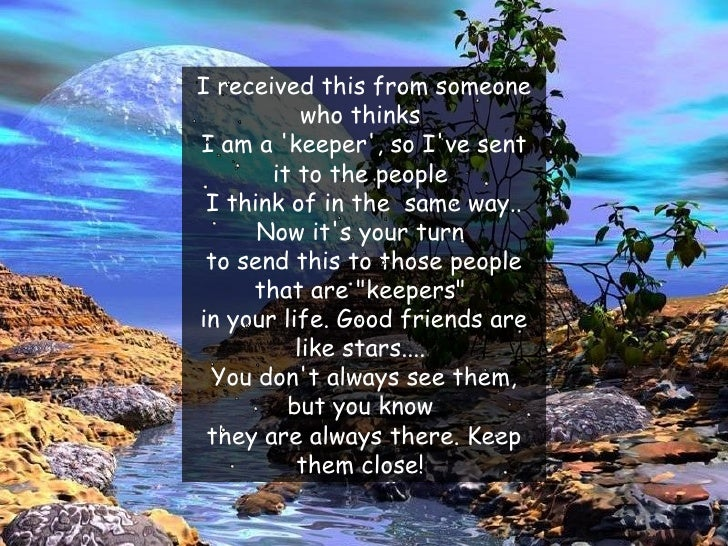 I received this fromsomeone who thinks  I am a 'keeper', so I've sent it to the people  I think of in the  same way.. Now...