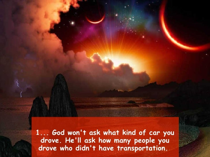 1... God won't ask what kind of car you drove. He'll ask how manypeople you drove who didn't have transportation.