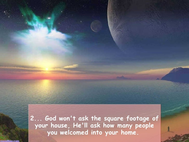 2... God won't ask the square footage of your house, He'll ask howmany people you welcomed into your home.
