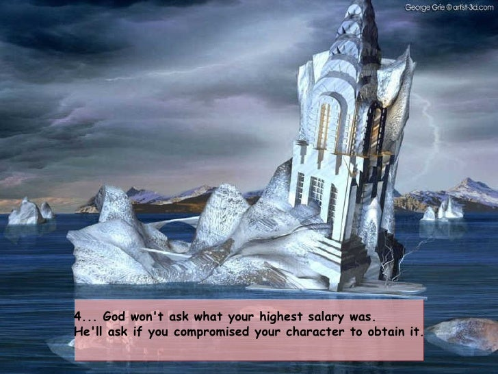 4... God won't ask what your highest salary was.  He'll ask if youcompromised your character to obtain it.