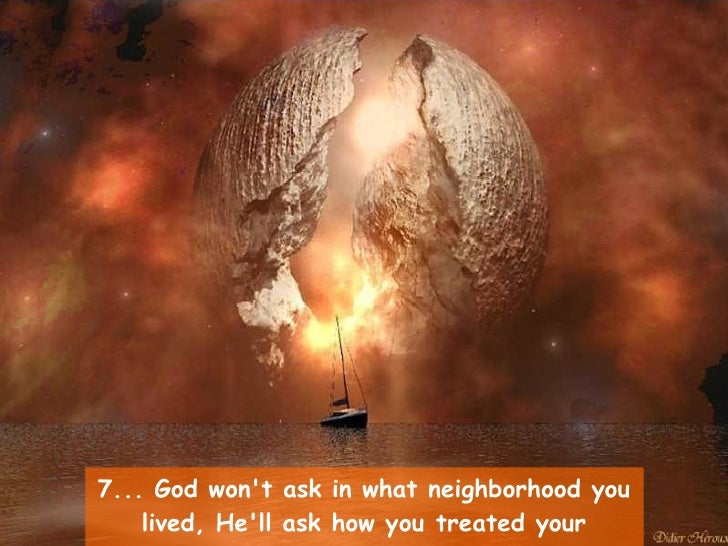7... God won't ask in what neighborhood you lived, He'll ask how youtreated your neighbors.