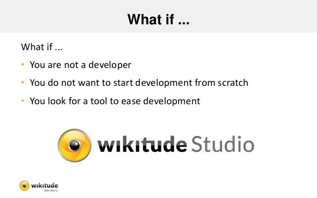 What if ... What if ... • You are not a developer • You do not want to start development from scratch • You look for a too...