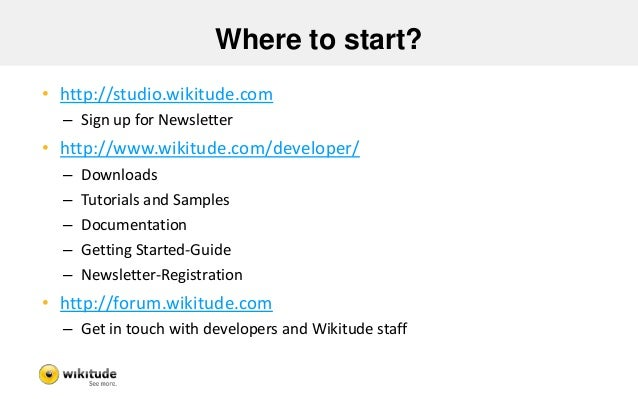 Where to start? • http://studio.wikitude.com – Sign up for Newsletter • http://www.wikitude.com/developer/ – Downloads – T...