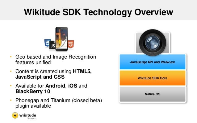 Wikitude SDK Technology Overview • Geo-based and Image Recognition features unified • Content is created using HTML5, Java...
