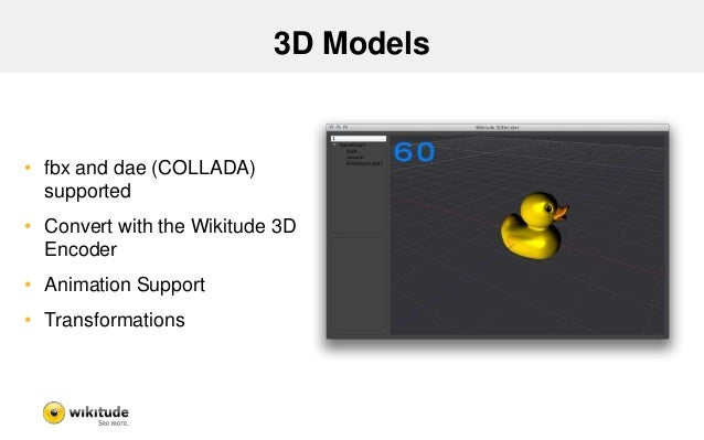 3D Models • fbx and dae (COLLADA) supported • Convert with the Wikitude 3D Encoder • Animation Support • Transformations
