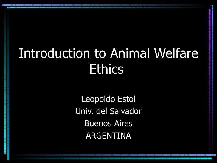 Leopoldo Estol Univ. del Salvador Buenos Aires ARGENTINA Introduction to Animal Welfare Ethics