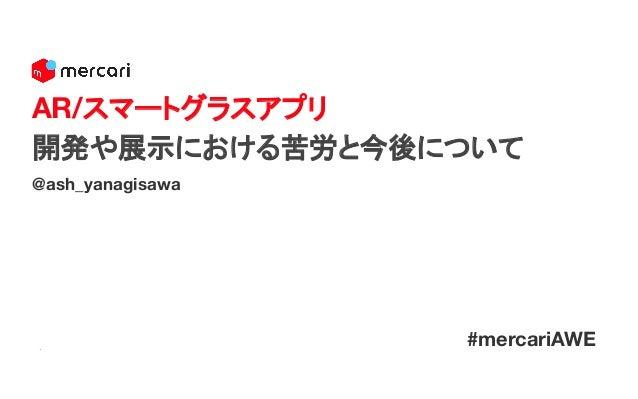 @ash_yanagisawa AR/スマートグラスアプリ 開発や展示における苦労と今後について #mercariAWE