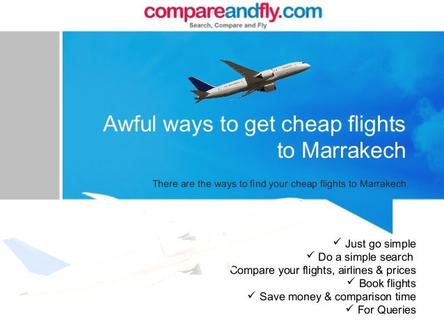 Awful ways to get cheap flights to Marrakech There are the ways to find your cheap flights to Marrakech  Just go simple ...