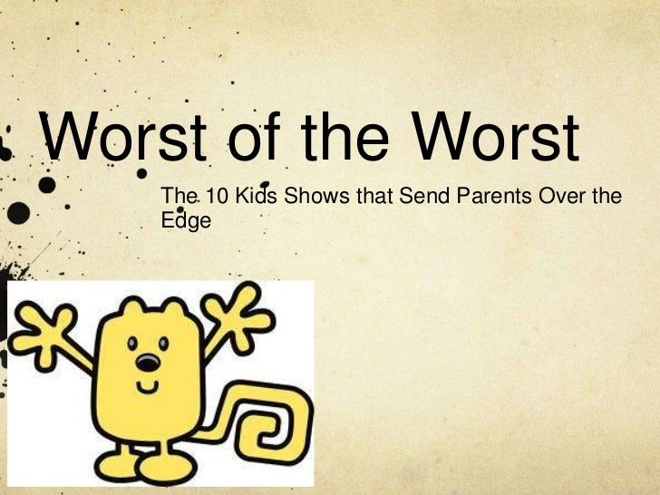Worst of the Worst    The 10 Kids Shows that Send Parents Over the    Edge
