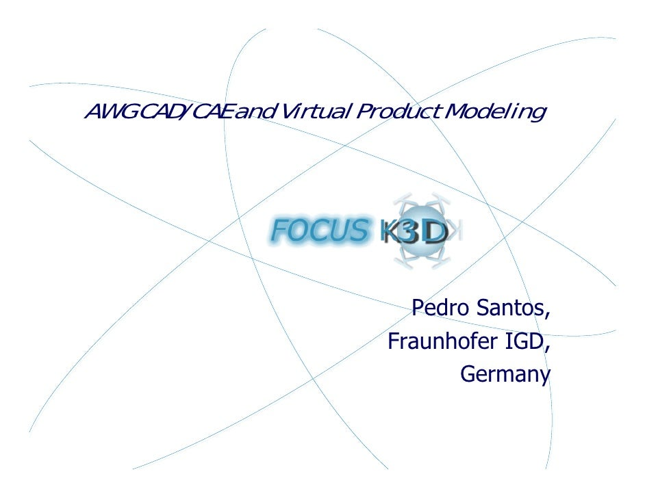 AWG CAD/CAE and Virtual Product Modeling                                 Pedro Santos,                           Fraunhofe...