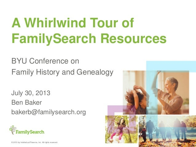 © 2013 by Intellectual Reserve, Inc. All rights reserved. A Whirlwind Tour of FamilySearch Resources BYU Conference on Fam...