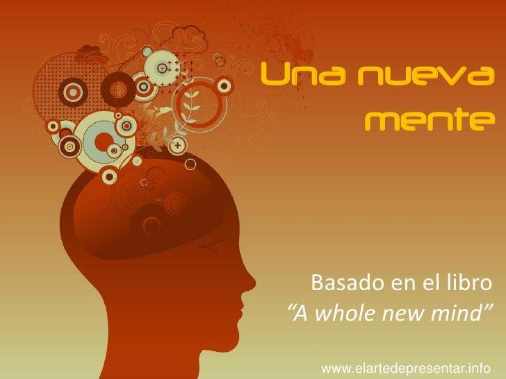 """Una nueva     mente      Basado en el libro """"A whole new mind""""     www.elartedepresentar.info"""