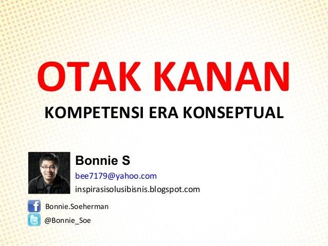 OTAK KANAN KOMPETENSI ERA KONSEPTUAL Bonnie S bee7179@yahoo.com inspirasisolusibisnis.blogspot.com Bonnie.Soeherman @Bonni...