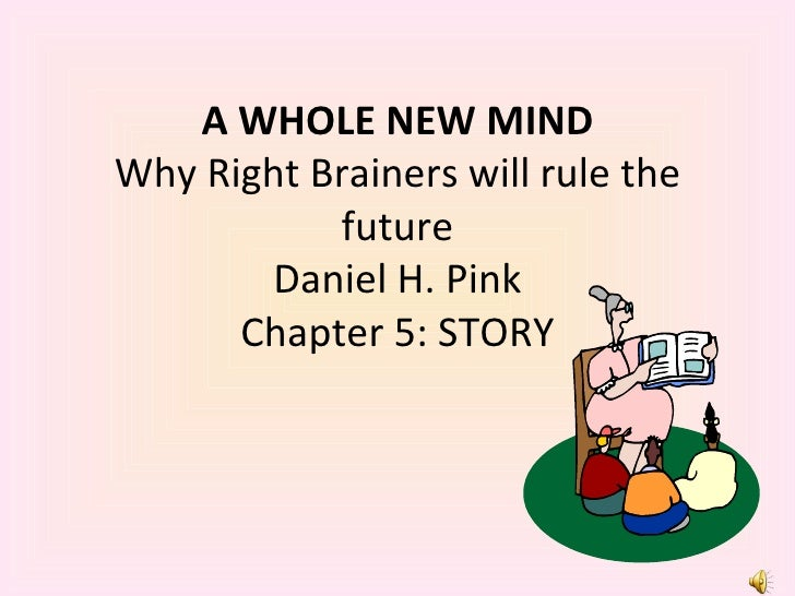 A WHOLE NEW MIND Why Right Brainers will rule the future Daniel H. Pink Chapter 5: STORY
