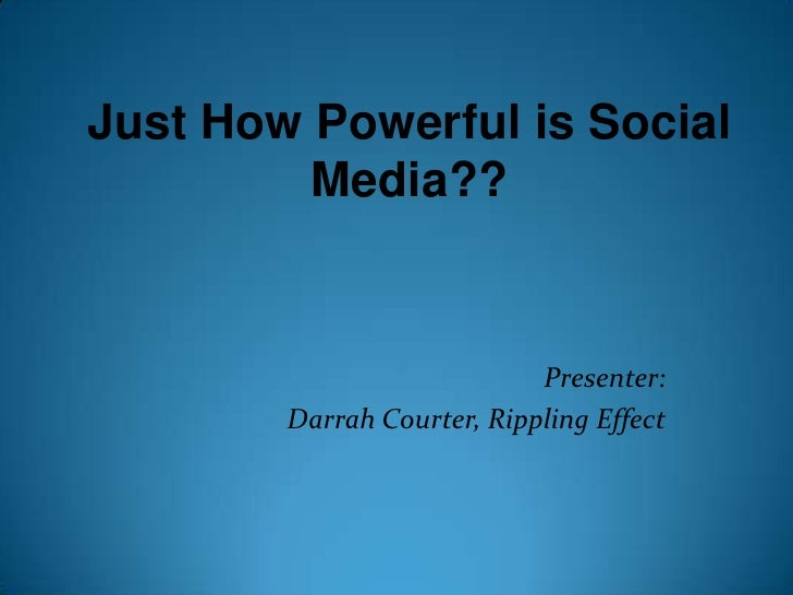 Just How Powerful is Social Media??<br />Presenter: <br />Darrah Courter, Rippling Effect<br />
