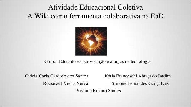 Atividade Educacional Coletiva A Wiki como ferramenta colaborativa na EaD  Grupo: Educadores por vocação e amigos da tecno...